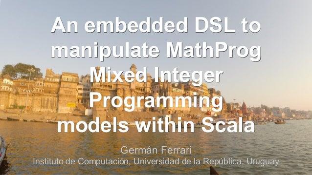 Germán Ferrari Instituto de Computación, Universidad de la República, Uruguay An embedded DSL to manipulate MathProg Mixed...