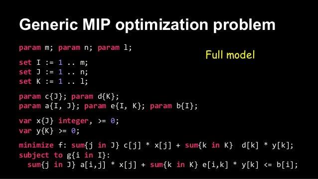 Generic MIP optimization problem Full model param m; param n; param l; set I := 1 .. m; set J := 1 .. n; set K := 1 .. l; ...