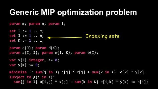 Generic MIP optimization problem param m; param n; param l; set I := 1 .. m; set J := 1 .. n; set K := 1 .. l; param c{J};...