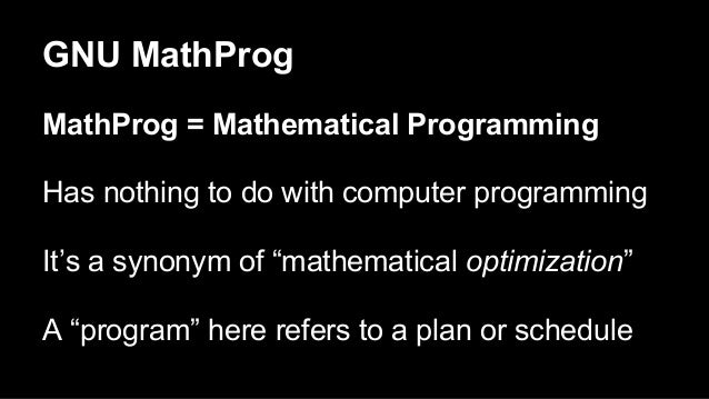 """GNU MathProg MathProg = Mathematical Programming Has nothing to do with computer programming It's a synonym of """"mathematic..."""