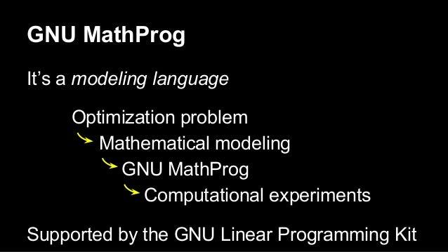 GNU MathProg It's a modeling language Optimization problem Mathematical modeling GNU MathProg Computational experiments Su...