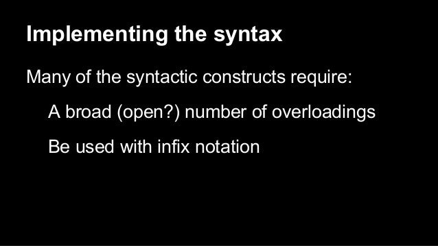 Implementing the syntax Many of the syntactic constructs require: A broad (open?) number of overloadings Be used with infi...