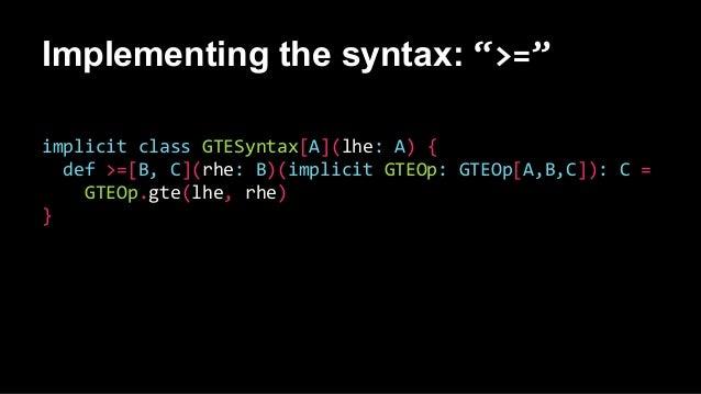 "Implementing the syntax: "">="" implicit class GTESyntax[A](lhe: A) { def >=[B, C](rhe: B)(implicit GTEOp: GTEOp[A,B,C]): C ..."