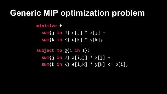Generic MIP optimization problem minimize f: sum{j in J} c[j] * x[j] + sum{k in K} d[k] * y[k]; subject to g{i in I}: sum{...