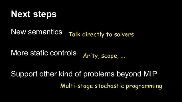 Next steps New semantics More static controls Support other kind of problems beyond MIP Talk directly to solvers Arity, sc...