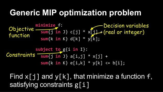Generic MIP optimization problem Find x[j] and y[k], that minimize a function f, satisfying constraints g[i] minimize f: s...