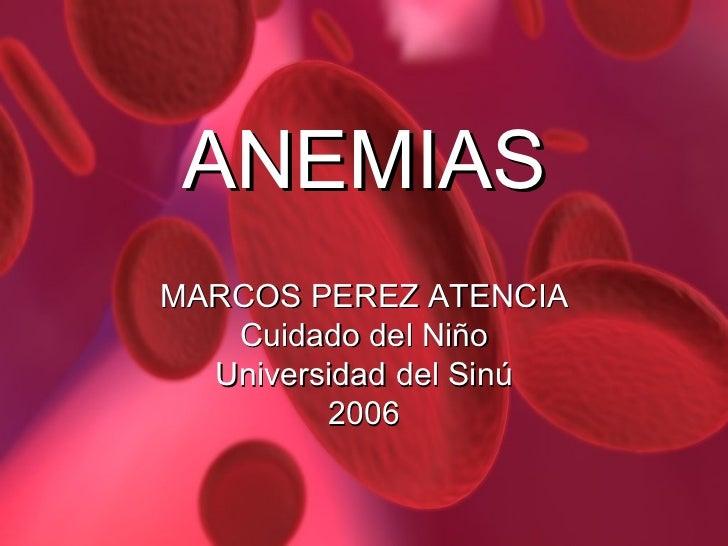 ANEMIAS MARCOS PEREZ ATENCIA Cuidado del Niño Universidad del Sinú 2006