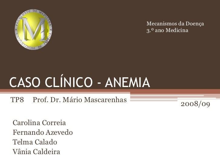 Mecanismos da Doença<br />3.º ano Medicina<br />CASO CLÍNICO - ANEMIA<br />TP8     Prof. Dr. Mário Mascarenhas<br />2008/0...