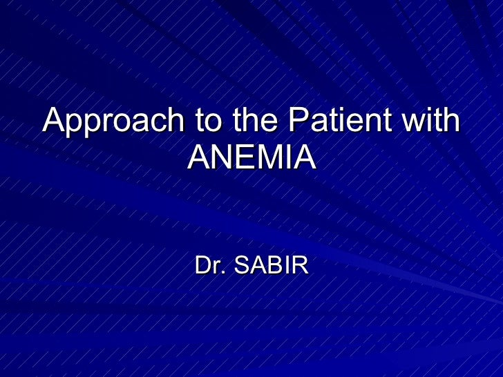 Approach to the Patient with ANEMIA Dr. SABIR