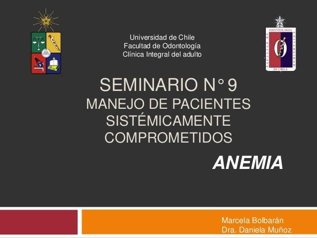 SEMINARIO N° 9MANEJO DE PACIENTESSISTÉMICAMENTECOMPROMETIDOSANEMIAUniversidad de ChileFacultad de OdontologíaClínica Integ...