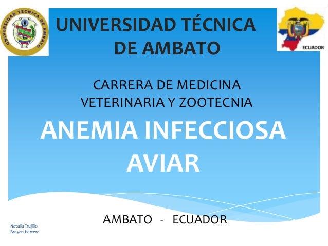 UNIVERSIDAD TÉCNICA DE AMBATO CARRERA DE MEDICINA VETERINARIA Y ZOOTECNIA  ANEMIA INFECCIOSA AVIAR Natalia Trujillo Brayan...
