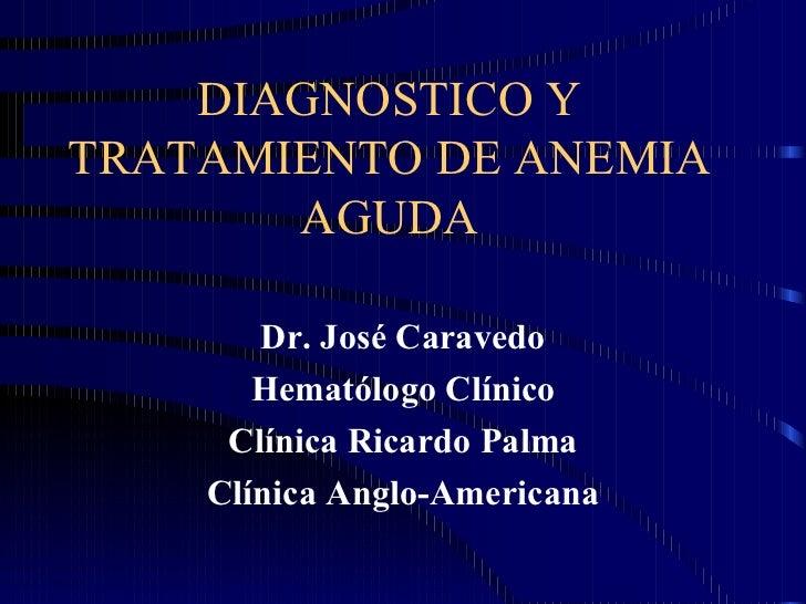 DIAGNOSTICO Y TRATAMIENTO DE ANEMIA AGUDA Dr. José Caravedo Hematólogo Clínico Clínica Ricardo Palma Clínica Anglo-Americana