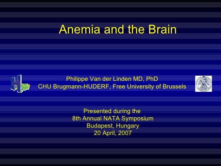 Anemia and the Brain Presented during the  8th Annual NATA Symposium Budapest, Hungary 20 April, 2007 Philippe Van der Lin...