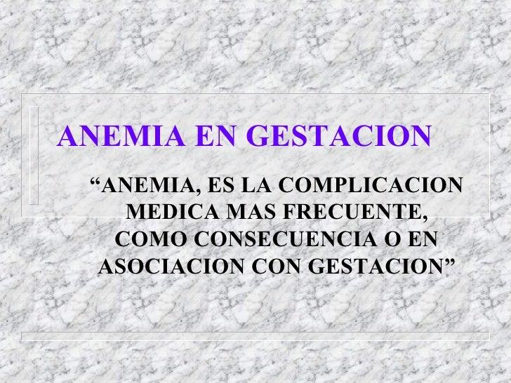 """ANEMIA EN GESTACION """" ANEMIA, ES LA COMPLICACION MEDICA MAS  FRECUENTE, COMO CONSECUENCIA O EN  ASOCIACION CON GESTACION"""""""