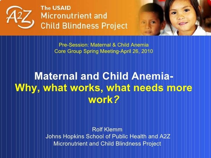 Maternal and Child Anemia- Why, what works, what needs more work ? Rolf Klemm Johns Hopkins School of Public Health and A2...