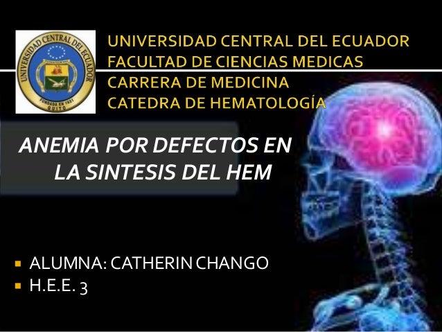 ANEMIA POR DEFECTOS EN LA SINTESIS DEL HEM  ALUMNA: CATHERINCHANGO  H.E.E. 3