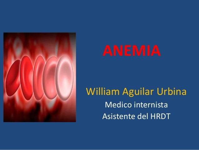 ANEMIA William Aguilar Urbina Medico internista Asistente del HRDT