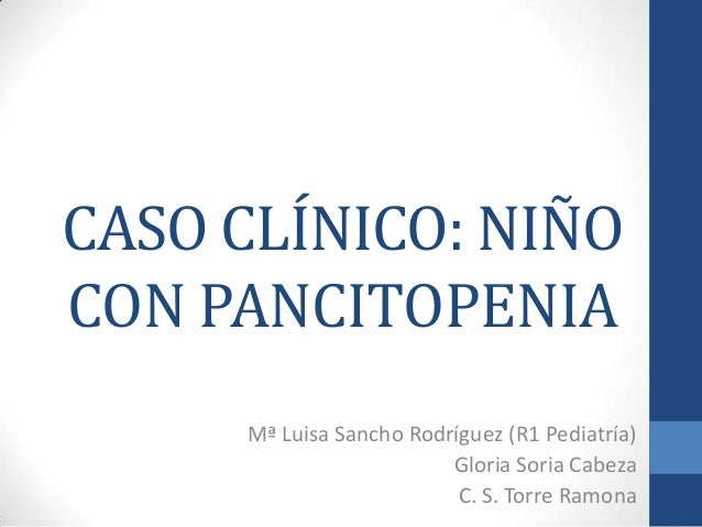 CASO CLÍNICO: NIÑO CON PANCITOPENIA Mª Luisa Sancho Rodríguez (R1 Pediatría) Gloria Soria Cabeza C. S. Torre Ramona