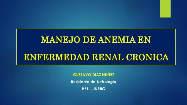 GUSTAVO DIAZ NUÑEZ Residente de Nefrología HRL - UNPRG MANEJO DE ANEMIA EN ENFERMEDAD RENAL CRONICA