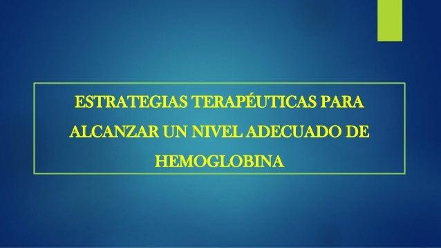 ESTRATEGIAS TERAPÉUTICAS PARA ALCANZAR UN NIVEL ADECUADO DE HEMOGLOBINA  Si la Hb es < 11 g/dL, con un IST < 20% y/o ferr...