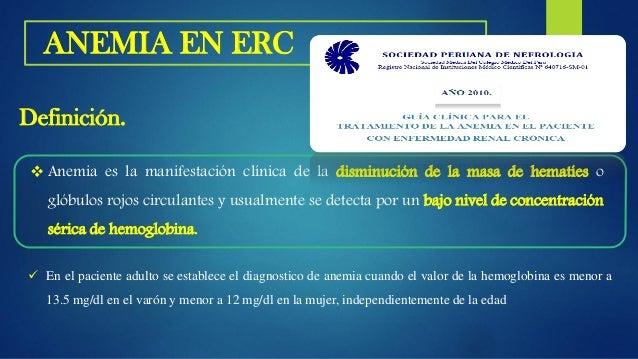 • En adultos y niños de > 15 años con ERC cuando la concentración de Hb es < 13.0 g / dl (<130 g / l) en hombres y < 12.0 ...