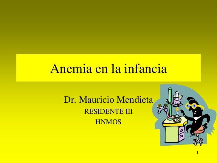 Anemia en la infancia  Dr. Mauricio Mendieta      RESIDENTE III        HNMOS                          1