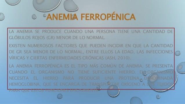 ANEMIA FERROPÉNICA LA ANEMIA SE PRODUCE CUANDO UNA PERSONA TIENE UNA CANTIDAD DE GLÓBULOS ROJOS (GR) MENOR DE LO NORMAL. E...