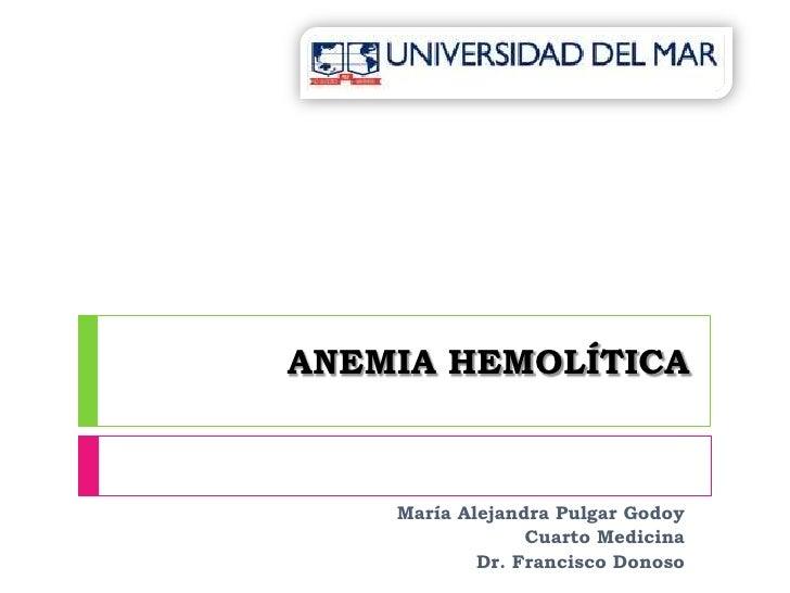 ANEMIA HEMOLÍTICA<br />María Alejandra Pulgar Godoy<br />Cuarto Medicina<br />Dr. Francisco Donoso<br />