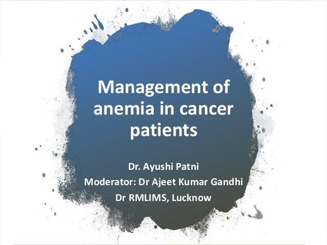 Management of anemia in cancer patients Dr. Ayushi Patni Moderator: Dr Ajeet Kumar Gandhi Dr RMLIMS, Lucknow