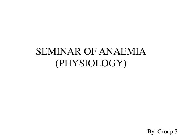SEMINAR OF ANAEMIA (PHYSIOLOGY) By Group 3