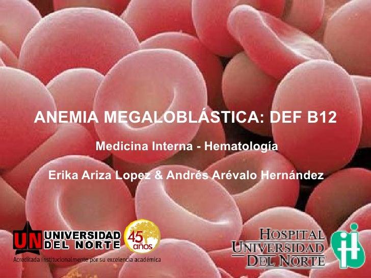 ANEMIA MEGALOBLÁSTICA: DEF B12        Medicina Interna - Hematología Erika Ariza Lopez & Andrés Arévalo Hernández