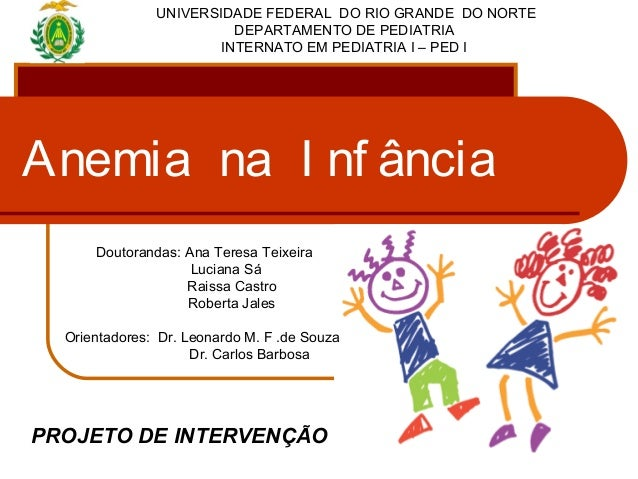 Anemia na I nf ânciaUNIVERSIDADE FEDERAL DO RIO GRANDE DO NORTEDEPARTAMENTO DE PEDIATRIAINTERNATO EM PEDIATRIA I – PED IDo...
