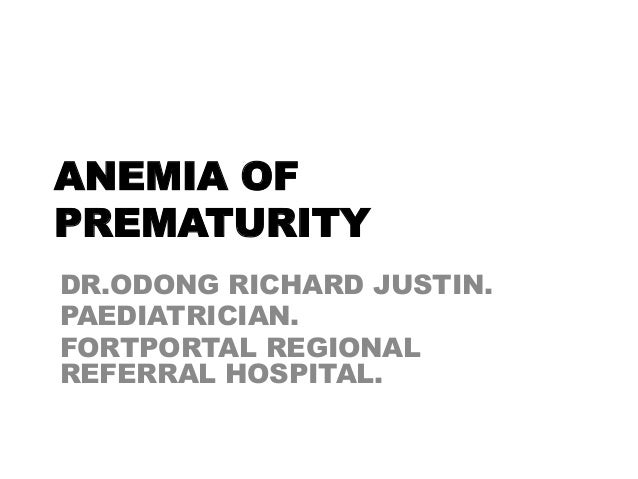 ANEMIA OF PREMATURITY DR.ODONG RICHARD JUSTIN. PAEDIATRICIAN. FORTPORTAL REGIONAL REFERRAL HOSPITAL.