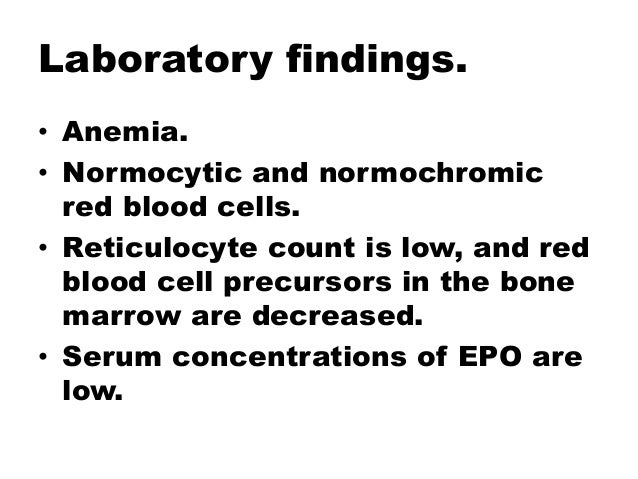 Laboratory findings. • Anemia. • Normocytic and normochromic red blood cells. • Reticulocyte count is low, and red blood c...