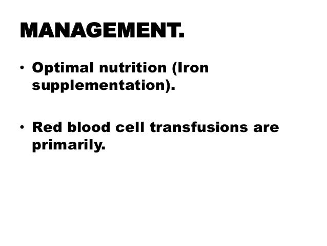 MANAGEMENT. • Optimal nutrition (Iron supplementation). • Red blood cell transfusions are primarily.