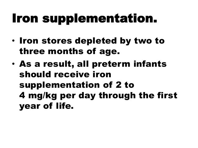 Iron supplementation. • Iron stores depleted by two to three months of age. • As a result, all preterm infants should rece...