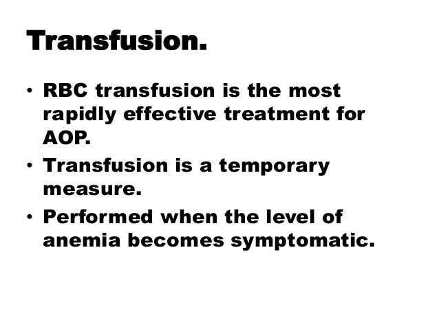 Transfusion. • RBC transfusion is the most rapidly effective treatment for AOP. • Transfusion is a temporary measure. • Pe...