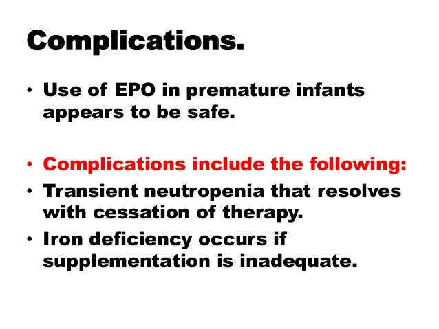 Complications. • Use of EPO in premature infants appears to be safe. • Complications include the following: • Transient ne...