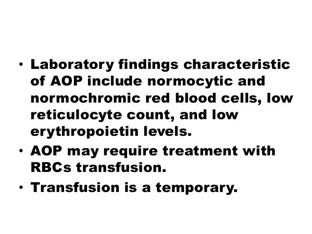 • Laboratory findings characteristic of AOP include normocytic and normochromic red blood cells, low reticulocyte count, a...