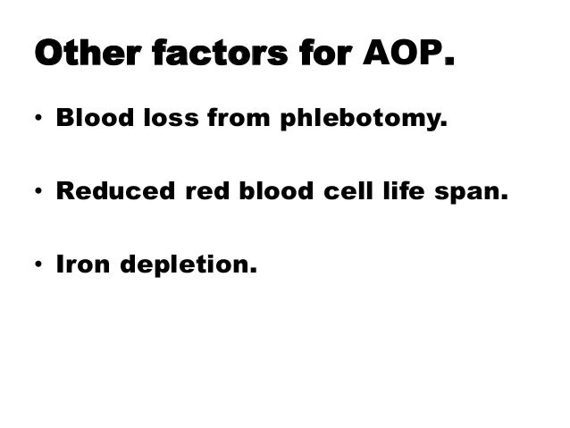 Other factors for AOP. • Blood loss from phlebotomy. • Reduced red blood cell life span. • Iron depletion.