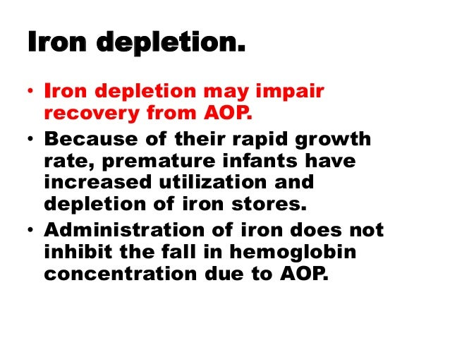 Iron depletion. • Iron depletion may impair recovery from AOP. • Because of their rapid growth rate, premature infants hav...