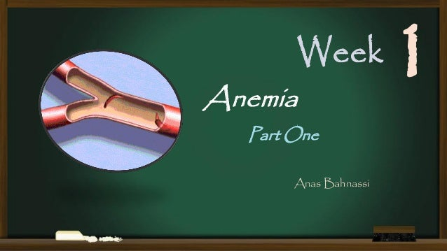 Week  Anemia  Part One Anas Bahnassi  1