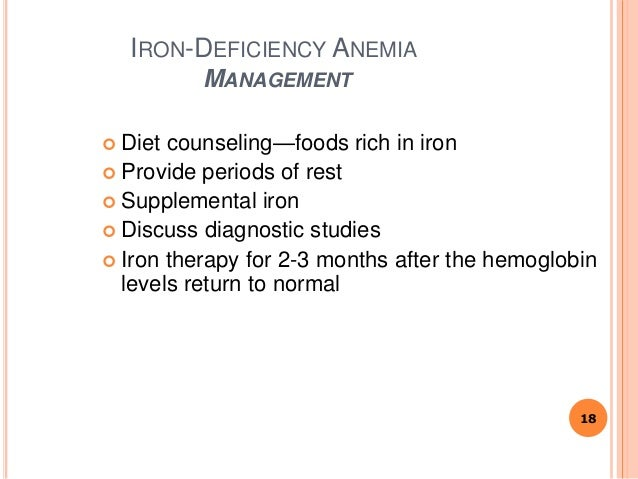 IRON-DEFICIENCY ANEMIA MANAGEMENT  Diet counseling—foods rich in iron  Provide periods of rest  Supplemental iron  Dis...