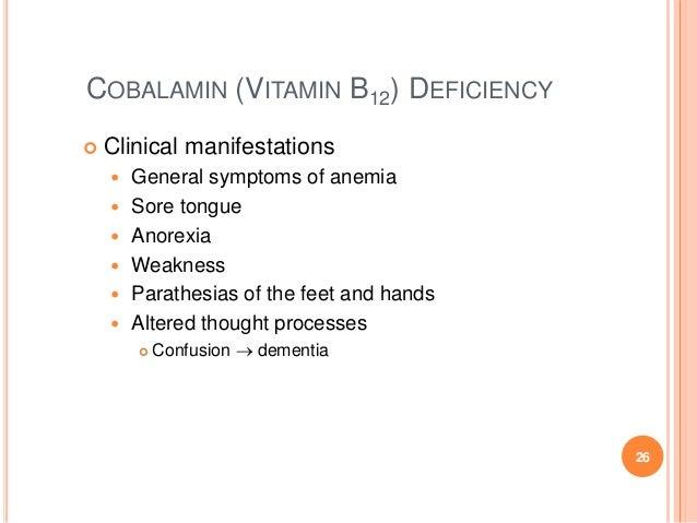 COBALAMIN (VITAMIN B12) DEFICIENCY  Clinical manifestations  General symptoms of anemia  Sore tongue  Anorexia  Weakn...