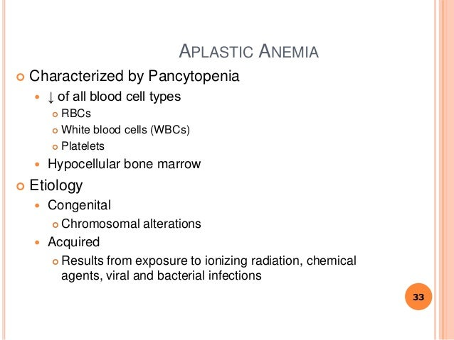 APLASTIC ANEMIA  Characterized by Pancytopenia  ↓ of all blood cell types  RBCs  White blood cells (WBCs)  Platelets ...
