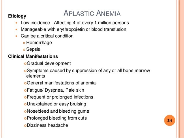 APLASTIC ANEMIAEtiology  Low incidence - Affecting 4 of every 1 million persons  Manageable with erythropoietin or blood...