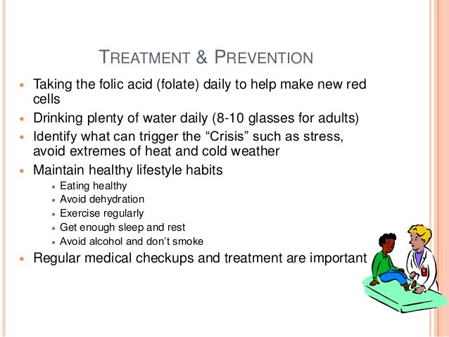 TREATMENT & PREVENTION  Taking the folic acid (folate) daily to help make new red cells  Drinking plenty of water daily ...