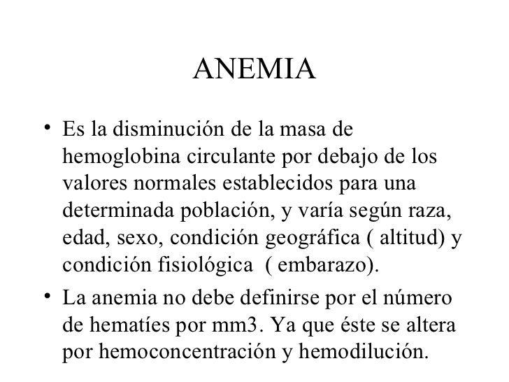 ANEMIA <ul><li>Es la disminución de la masa de hemoglobina circulante por debajo de los valores normales establecidos para...