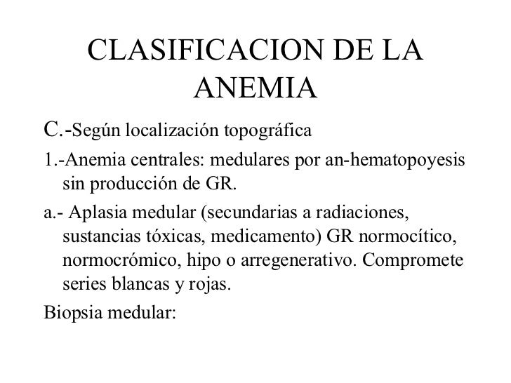 CLASIFICACION DE LA ANEMIA <ul><li>C.- Según localización topográfica  </li></ul><ul><li>1.-Anemia centrales: medulares po...