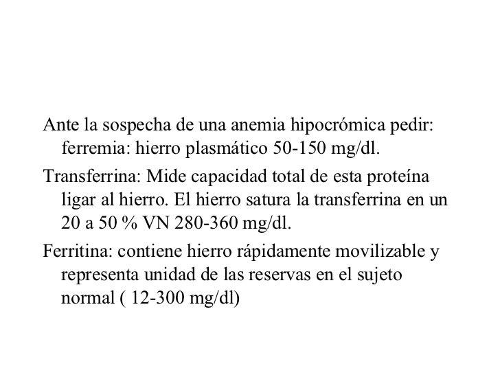 <ul><li>Ante la sospecha de una anemia hipocrómica pedir: ferremia: hierro plasmático 50-150 mg/dl. </li></ul><ul><li>Tran...